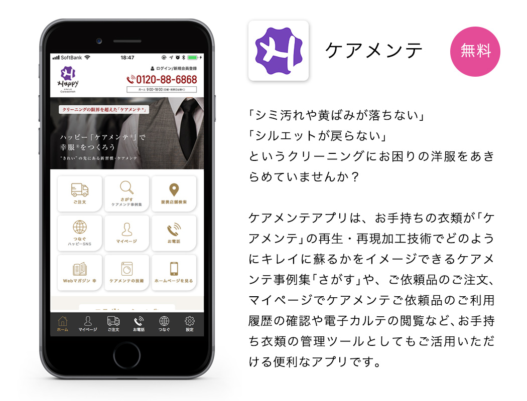ケアメンテアプリは、お手持ちの衣類が「ケアメンテ」の再生・再現加工技術でどのようにキレイに蘇るかをイメージできるケアメンテ事例集「さがす」や、ご依頼品のご注文、マイページでケアメンテご依頼品のご利用履歴の確認や電子カルテの閲覧など、お手持ち衣類の管理ツールとしてもご活用いただける便利なアプリです。